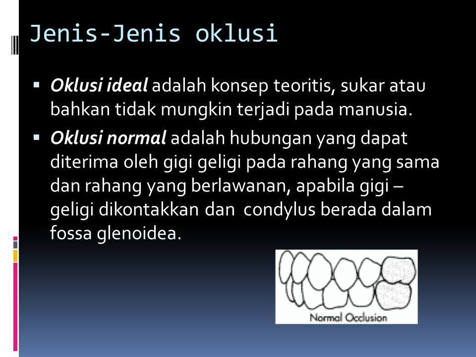Jenis-Jenis oklusi  Oklusi ideal adalah konsep teoritis, sukar atau bahkan tidak mungkin terjadi pada manusia.  Oklusi normal adalah hubungan yang d