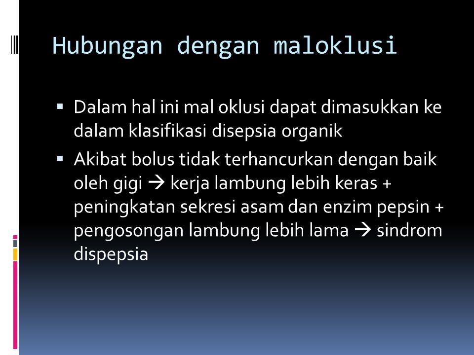 Hubungan dengan maloklusi  Dalam hal ini mal oklusi dapat dimasukkan ke dalam klasifikasi disepsia organik  Akibat bolus tidak terhancurkan dengan b
