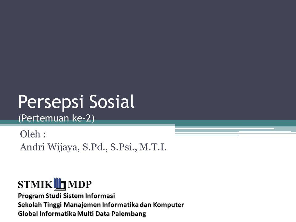 Persepsi Sosial (Pertemuan ke-2) Oleh : Andri Wijaya, S.Pd., S.Psi., M.T.I.
