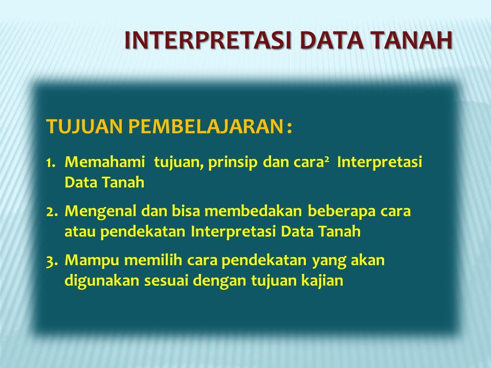INTERPRETASI DATA TANAH TUJUAN PEMBELAJARAN : 1.Memahami tujuan, prinsip dan cara 2 Interpretasi Data Tanah 2.Mengenal dan bisa membedakan beberapa cara atau pendekatan Interpretasi Data Tanah 3.Mampu memilih cara pendekatan yang akan digunakan sesuai dengan tujuan kajian