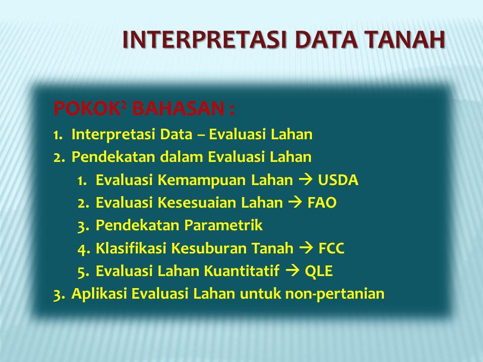INTERPRETASI DATA TANAH POKOK 2 BAHASAN : 1.Interpretasi Data – Evaluasi Lahan 2.Pendekatan dalam Evaluasi Lahan 1.Evaluasi Kemampuan Lahan  USDA 2.Evaluasi Kesesuaian Lahan  FAO 3.Pendekatan Parametrik 4.Klasifikasi Kesuburan Tanah  FCC 5.Evaluasi Lahan Kuantitatif  QLE 3.Aplikasi Evaluasi Lahan untuk non-pertanian