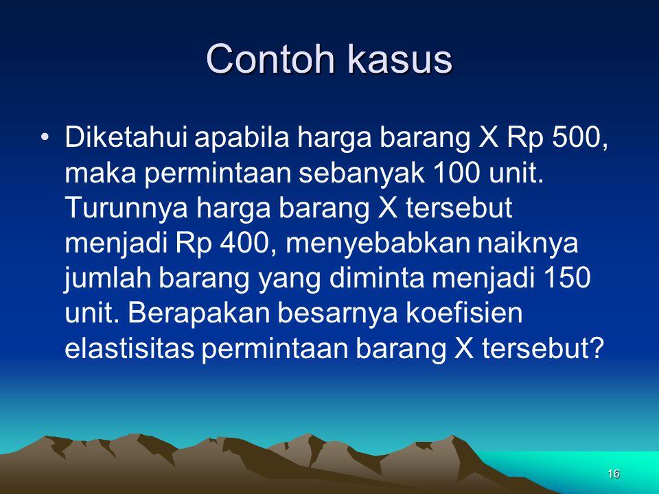 16 Contoh kasus Diketahui apabila harga barang X Rp 500, maka permintaan sebanyak 100 unit.