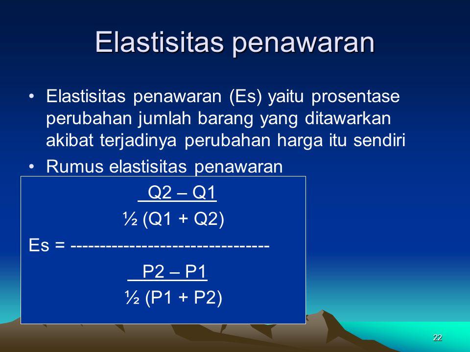 22 Elastisitas penawaran Elastisitas penawaran (Es) yaitu prosentase perubahan jumlah barang yang ditawarkan akibat terjadinya perubahan harga itu sendiri Rumus elastisitas penawaran Q2 – Q1 ½ (Q1 + Q2) Es = --------------------------------- P2 – P1 ½ (P1 + P2)