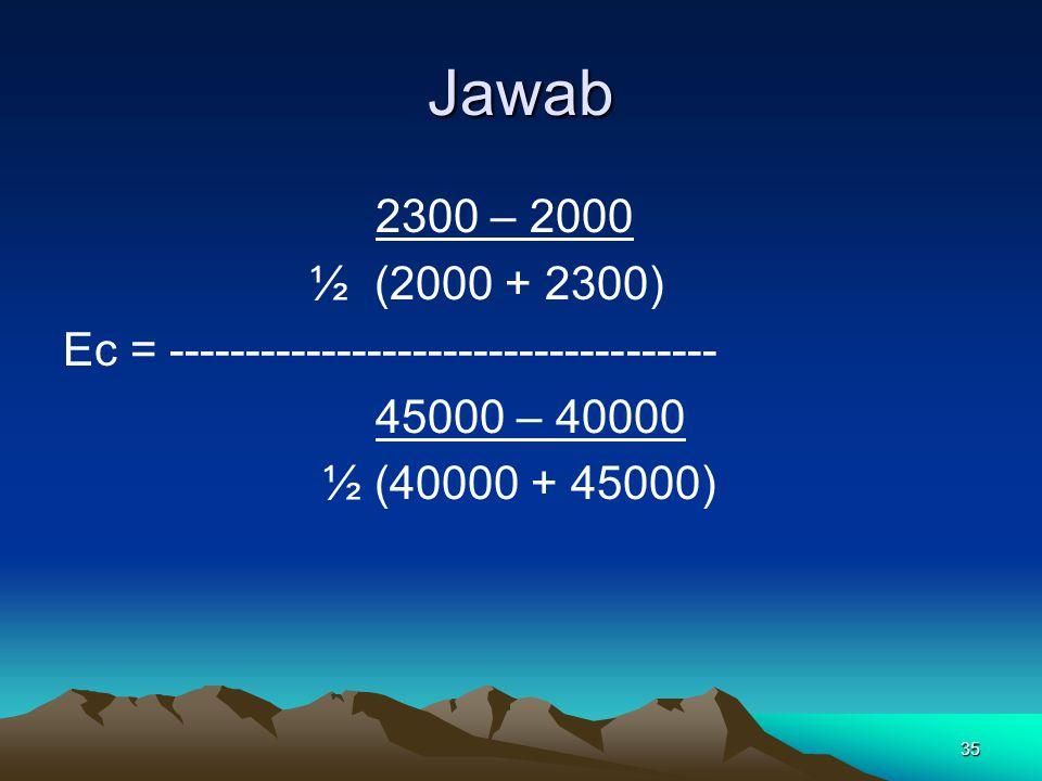 35 Jawab 2300 – 2000 ½ (2000 + 2300) Ec = ------------------------------------ 45000 – 40000 ½ (40000 + 45000)