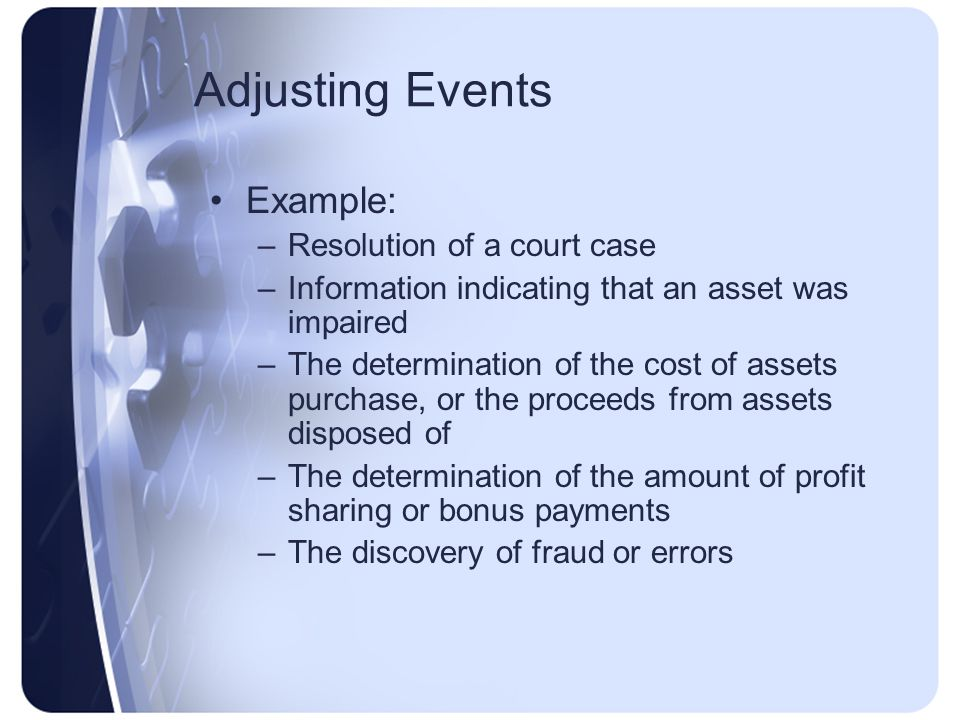 Adjusting Events Example: –Resolution of a court case –Information indicating that an asset was impaired –The determination of the cost of assets purchase, or the proceeds from assets disposed of –The determination of the amount of profit sharing or bonus payments –The discovery of fraud or errors