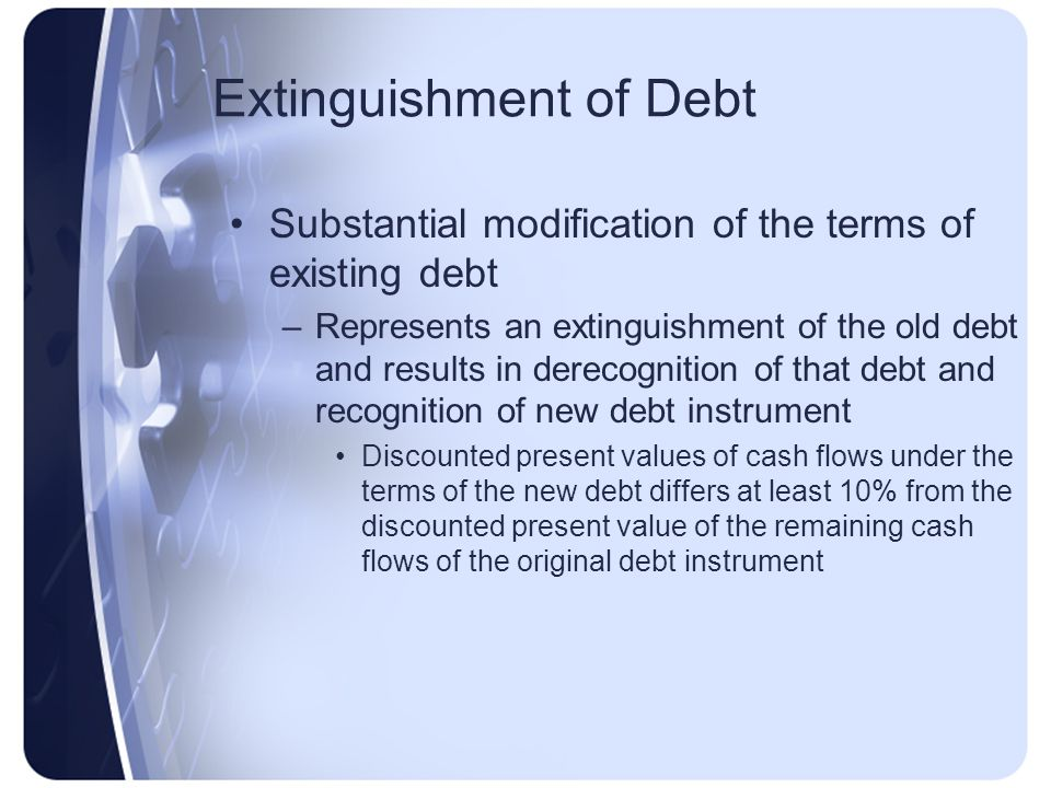 Extinguishment of Debt Substantial modification of the terms of existing debt –Represents an extinguishment of the old debt and results in derecognition of that debt and recognition of new debt instrument Discounted present values of cash flows under the terms of the new debt differs at least 10% from the discounted present value of the remaining cash flows of the original debt instrument