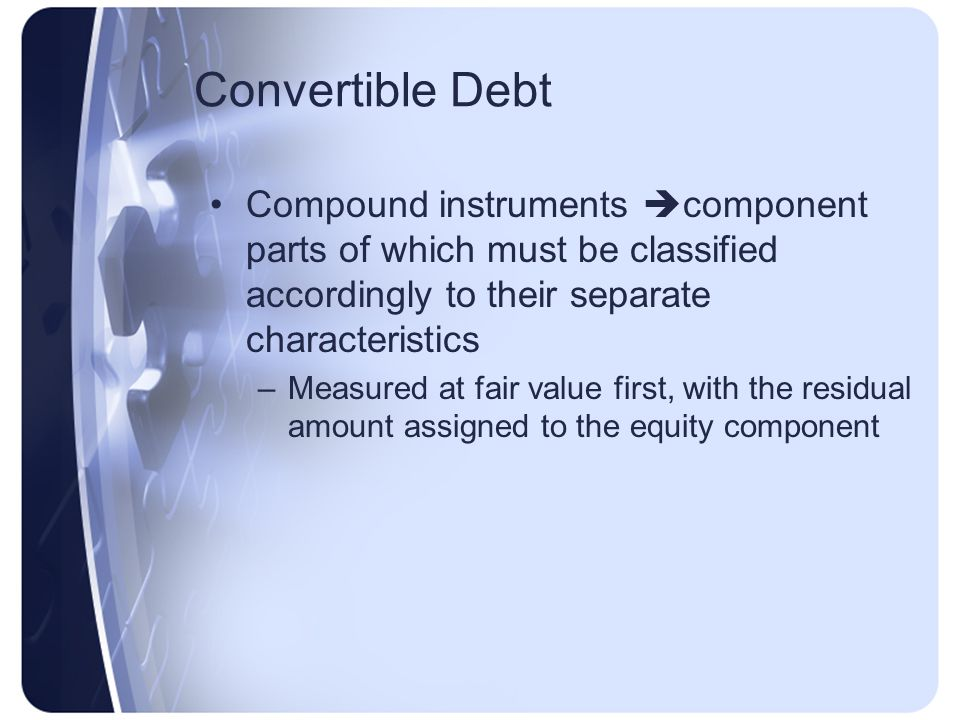 Convertible Debt Compound instruments  component parts of which must be classified accordingly to their separate characteristics –Measured at fair value first, with the residual amount assigned to the equity component