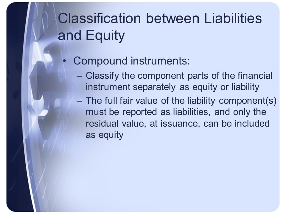 Classification between Liabilities and Equity Compound instruments: –Classify the component parts of the financial instrument separately as equity or liability –The full fair value of the liability component(s) must be reported as liabilities, and only the residual value, at issuance, can be included as equity