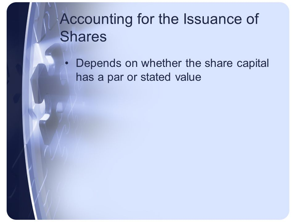 Accounting for the Issuance of Shares Depends on whether the share capital has a par or stated value