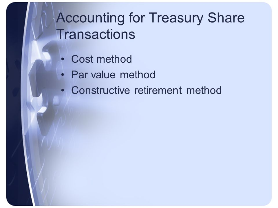 Accounting for Treasury Share Transactions Cost method Par value method Constructive retirement method
