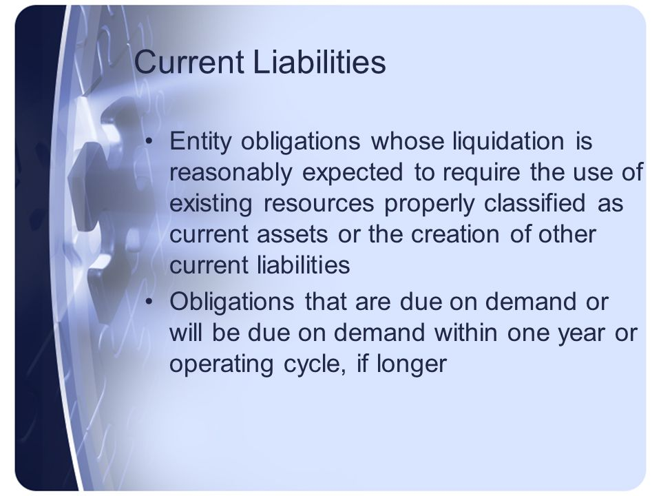 Current Liabilities Entity obligations whose liquidation is reasonably expected to require the use of existing resources properly classified as current assets or the creation of other current liabilities Obligations that are due on demand or will be due on demand within one year or operating cycle, if longer