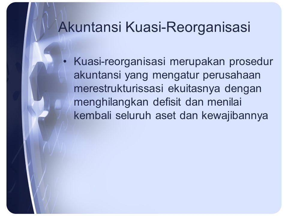 Akuntansi Kuasi-Reorganisasi Kuasi-reorganisasi merupakan prosedur akuntansi yang mengatur perusahaan merestrukturissasi ekuitasnya dengan menghilangk