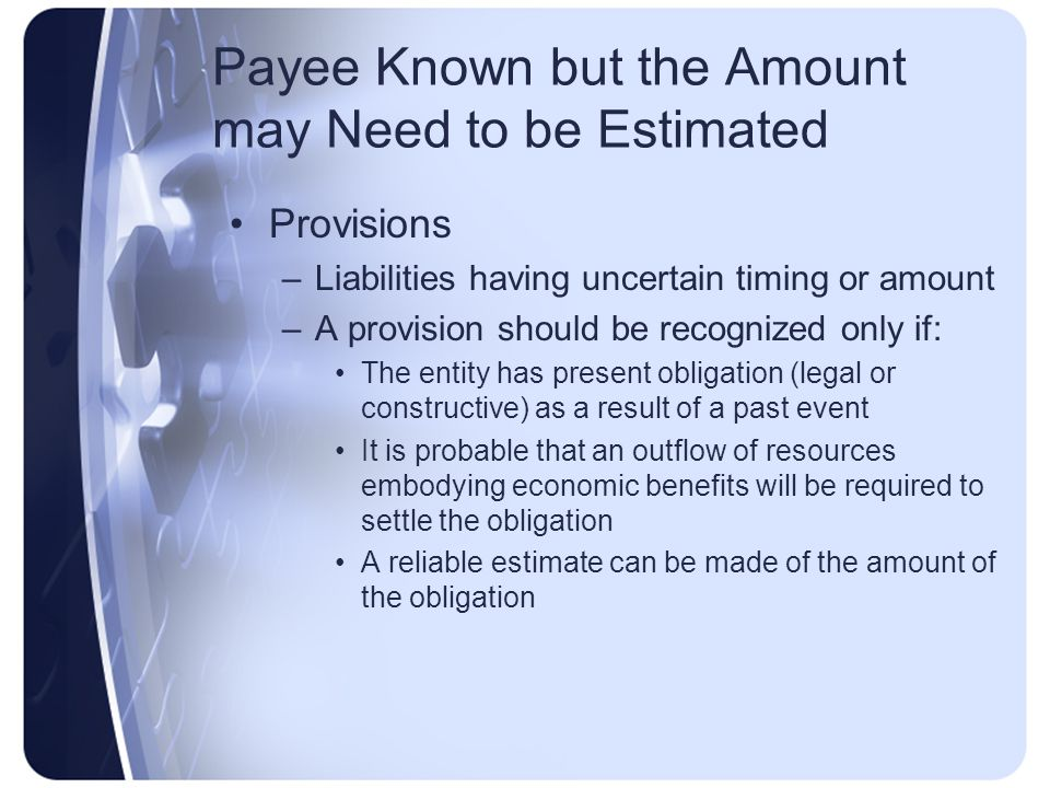 Payee Known but the Amount may Need to be Estimated Provisions –Liabilities having uncertain timing or amount –A provision should be recognized only if: The entity has present obligation (legal or constructive) as a result of a past event It is probable that an outflow of resources embodying economic benefits will be required to settle the obligation A reliable estimate can be made of the amount of the obligation