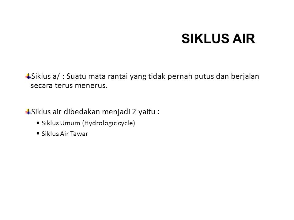 SIKLUS AIR Siklus a/ : Suatu mata rantai yang tidak pernah putus dan berjalan secara terus menerus. Siklus air dibedakan menjadi 2 yaitu :  Siklus Um