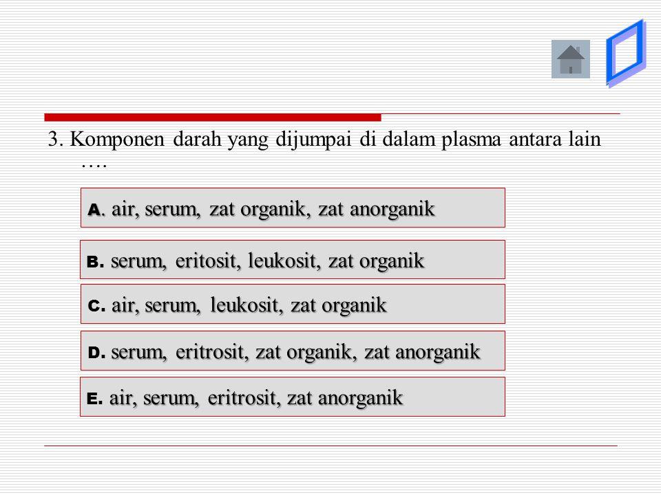 3. Komponen darah yang dijumpai di dalam plasma antara lain …. A. air, serum, zat organik, zat anorganik A. air, serum, zat organik, zat anorganik ser