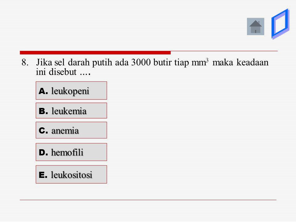8. Jika sel darah putih ada 3000 butir tiap mm 3 maka keadaan ini disebut …. leukopeni A. leukopeni leukemia B. leukemia anemia C. anemia hemofili D.