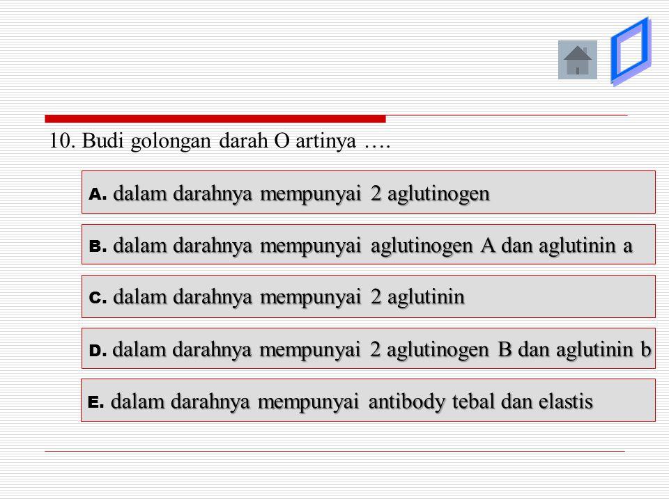 10. Budi golongan darah O artinya …. dalam darahnya mempunyai 2 aglutinin C. dalam darahnya mempunyai 2 aglutinin dalam darahnya mempunyai aglutinogen