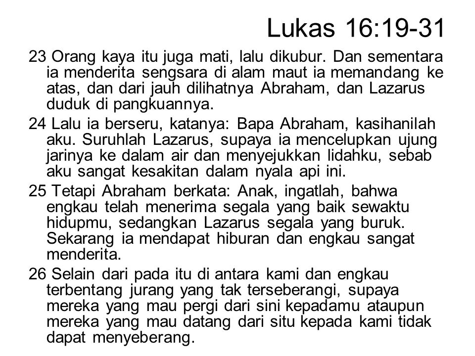 Lukas 16:19-31 23 Orang kaya itu juga mati, lalu dikubur. Dan sementara ia menderita sengsara di alam maut ia memandang ke atas, dan dari jauh dilihat