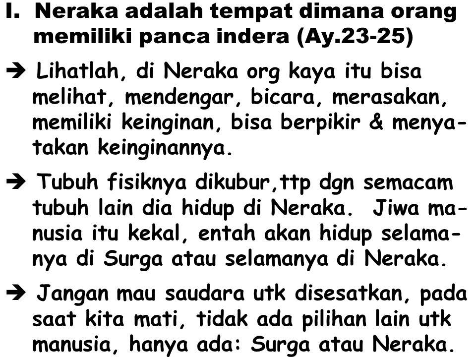 I. Neraka adalah tempat dimana orang memiliki panca indera (Ay.23-25)  Lihatlah, di Neraka org kaya itu bisa melihat, mendengar, bicara, merasakan, m