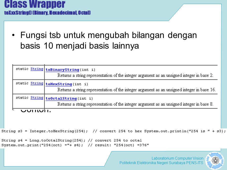 Laboratorium Computer Vision Politeknik Elektronika Negeri Surabaya PENS-ITS Class Wrapper toXxxString() (Binary, Hexadecimal, Octal) Fungsi tsb untuk mengubah bilangan dengan basis 10 menjadi basis lainnya Contoh: