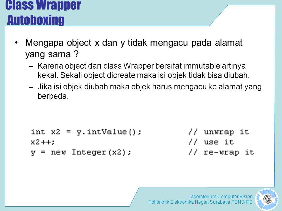 Laboratorium Computer Vision Politeknik Elektronika Negeri Surabaya PENS-ITS Class Wrapper Autoboxing Mengapa object x dan y tidak mengacu pada alamat yang sama .