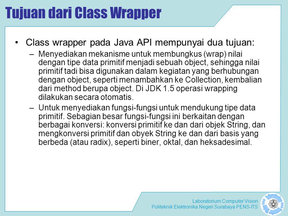 Laboratorium Computer Vision Politeknik Elektronika Negeri Surabaya PENS-ITS Class Wrapper Autoboxing Pada Java 5, dikenal istilah autoboxing, auto-unboxing, boxing, and unboxing.