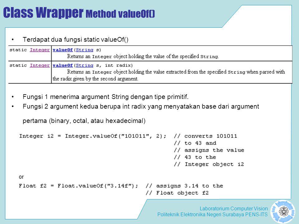 Laboratorium Computer Vision Politeknik Elektronika Negeri Surabaya PENS-ITS Class Wrapper Boxing, ==, and Equals() Mengapa i1 and i2 dikatakan object yang berbeda, sedangkan i3 and i4 dikatakan object yang sama .