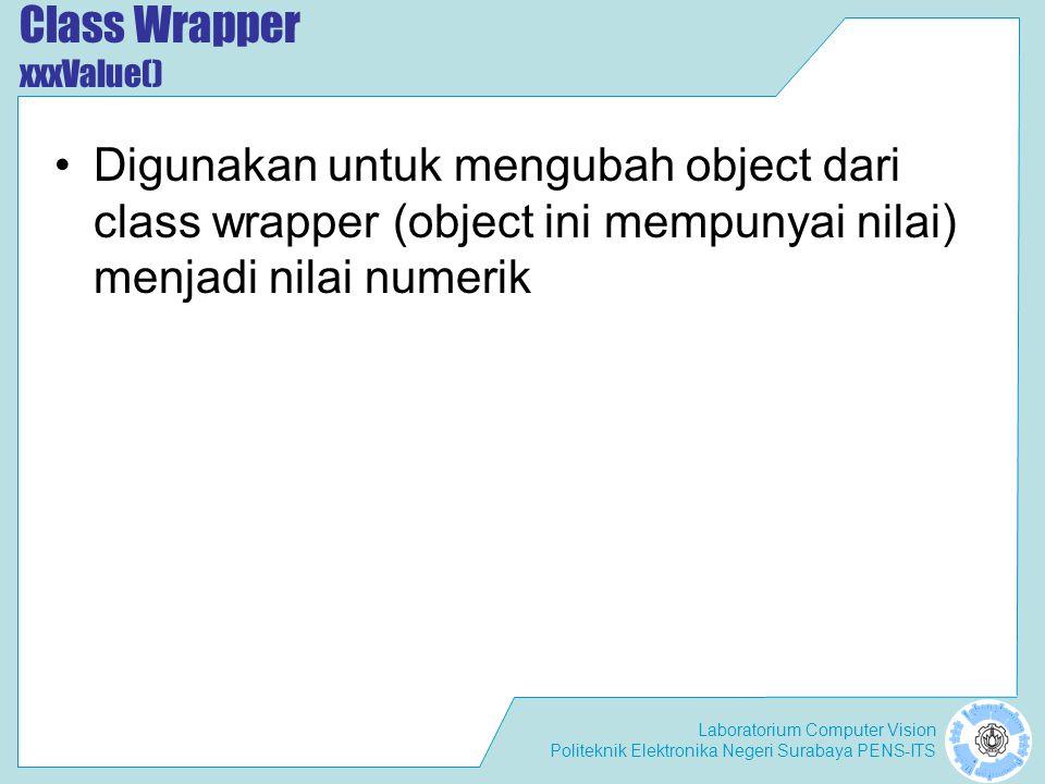 Laboratorium Computer Vision Politeknik Elektronika Negeri Surabaya PENS-ITS Class Wrapper xxxValue() Digunakan untuk mengubah object dari class wrapper (object ini mempunyai nilai) menjadi nilai numerik