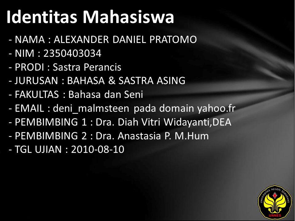 Identitas Mahasiswa - NAMA : ALEXANDER DANIEL PRATOMO - NIM : 2350403034 - PRODI : Sastra Perancis - JURUSAN : BAHASA & SASTRA ASING - FAKULTAS : Bahasa dan Seni - EMAIL : deni_malmsteen pada domain yahoo.fr - PEMBIMBING 1 : Dra.