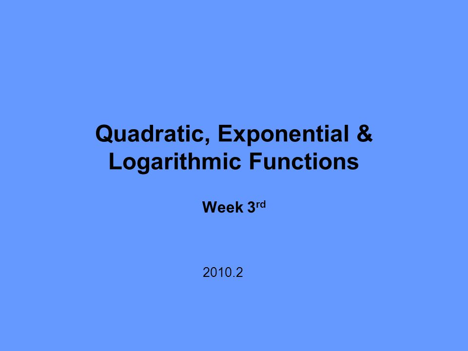 Quadratic, Exponential & Logarithmic Functions Week 3 rd 2010.2