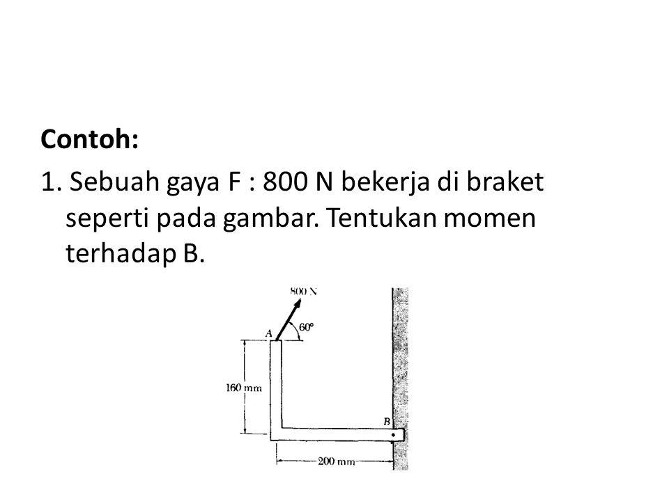 Contoh: 1. Sebuah gaya F : 800 N bekerja di braket seperti pada gambar. Tentukan momen terhadap B.