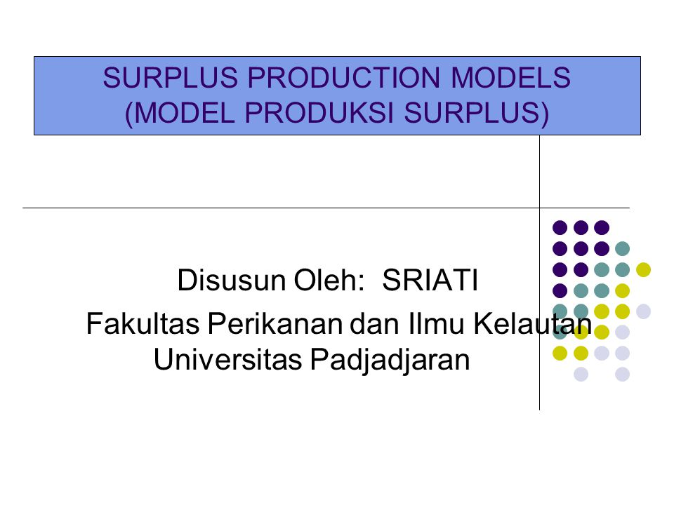Model Produksi Surplus Tujuan : Menentukan tingkat upaya optimum, yaitu suatu upaya yang dapat menghasilkan suatu hasil tangkapan maksimum yang lestari tanpa mempengaruhi stok dalam jangka panjang (MSY) Terdapat 2 model : 1.