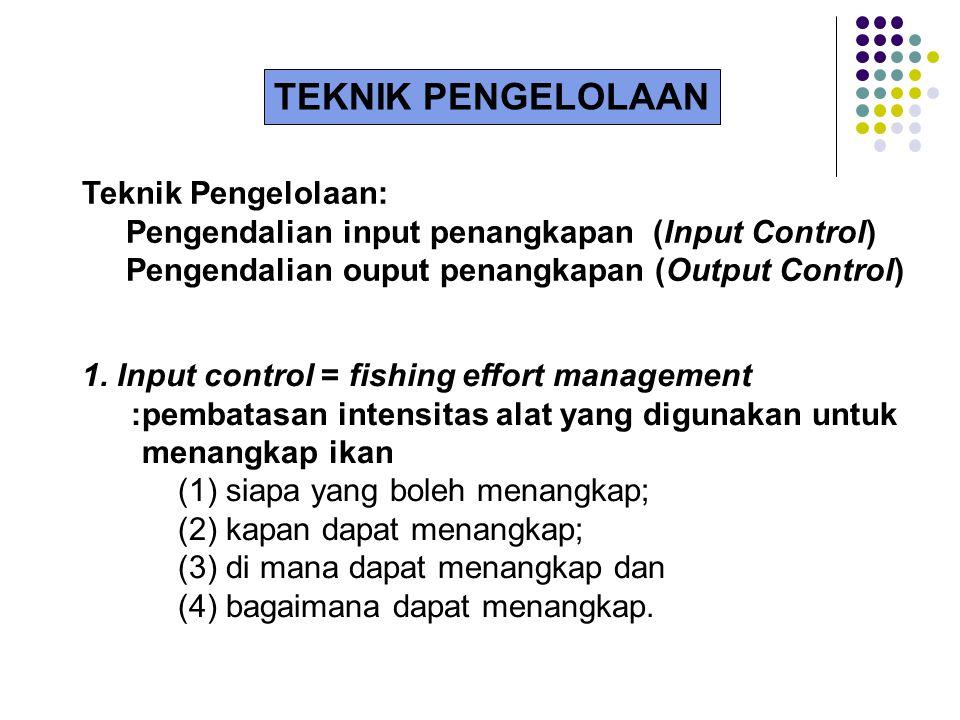 Teknik Pengelolaan: Pengendalian input penangkapan (Input Control) Pengendalian ouput penangkapan (Output Control) 1. Input control = fishing effort m
