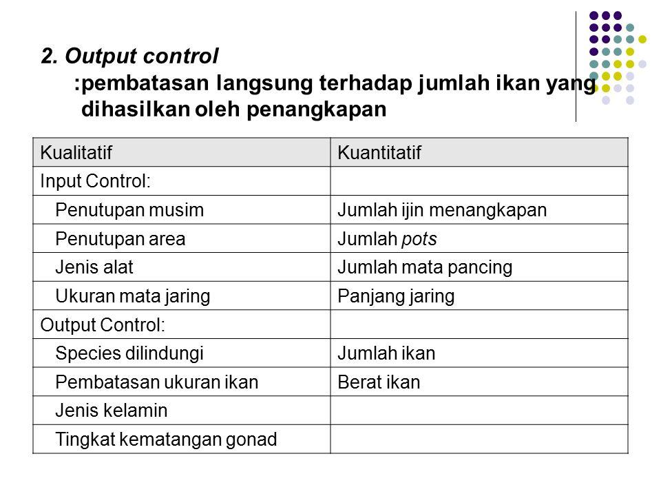 2. Output control :pembatasan langsung terhadap jumlah ikan yang dihasilkan oleh penangkapan KualitatifKuantitatif Input Control: Penutupan musimJumla