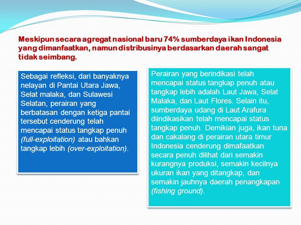 Meskipun secara agregat nasional baru 74% sumberdaya ikan Indonesia yang dimanfaatkan, namun distribusinya berdasarkan daerah sangat tidak seimbang. S