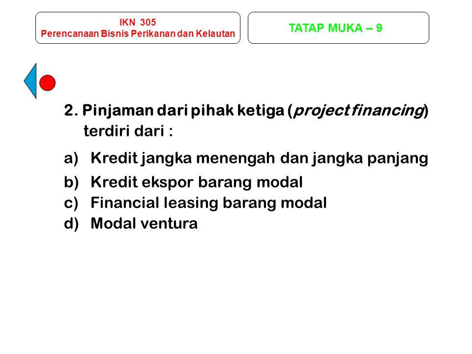 IKN 305 Perencanaan Bisnis Perikanan dan Kelautan TATAP MUKA – 9 2. Pinjaman dari pihak ketiga (project financing) terdiri dari : a)Kredit jangka mene