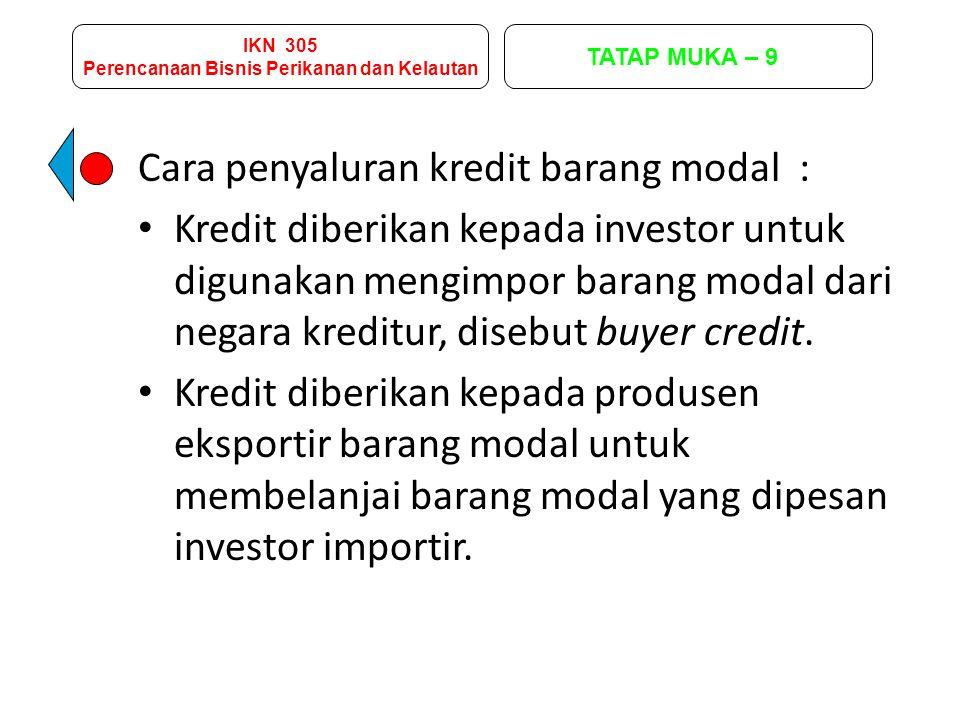 IKN 305 Perencanaan Bisnis Perikanan dan Kelautan TATAP MUKA – 9 Cara penyaluran kredit barang modal : Kredit diberikan kepada investor untuk digunaka