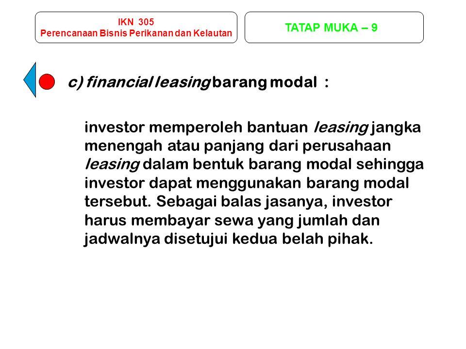 IKN 305 Perencanaan Bisnis Perikanan dan Kelautan TATAP MUKA – 9 c) financial leasing barang modal : investor memperoleh bantuan leasing jangka meneng