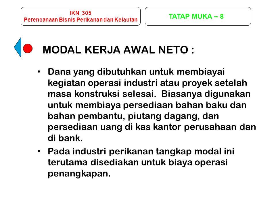 IKN 305 Perencanaan Bisnis Perikanan dan Kelautan TATAP MUKA – 8 MODAL KERJA AWAL NETO : Dana yang dibutuhkan untuk membiayai kegiatan operasi industr