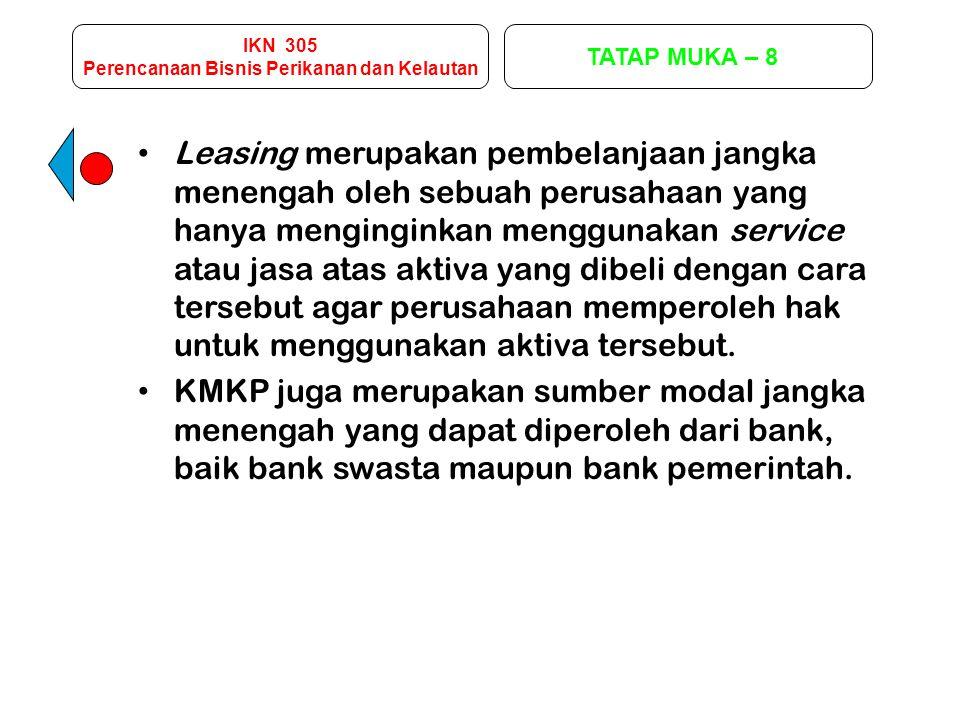 IKN 305 Perencanaan Bisnis Perikanan dan Kelautan TATAP MUKA – 8 Leasing merupakan pembelanjaan jangka menengah oleh sebuah perusahaan yang hanya meng