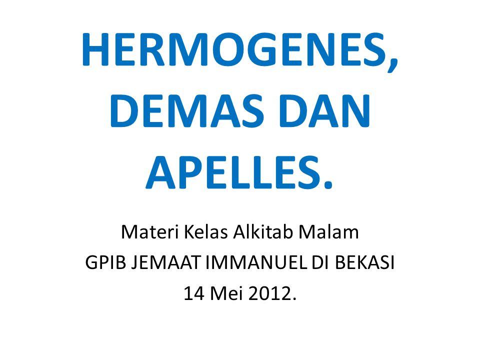 HERMOGENES, DEMAS DAN APELLES. Materi Kelas Alkitab Malam GPIB JEMAAT IMMANUEL DI BEKASI 14 Mei 2012.
