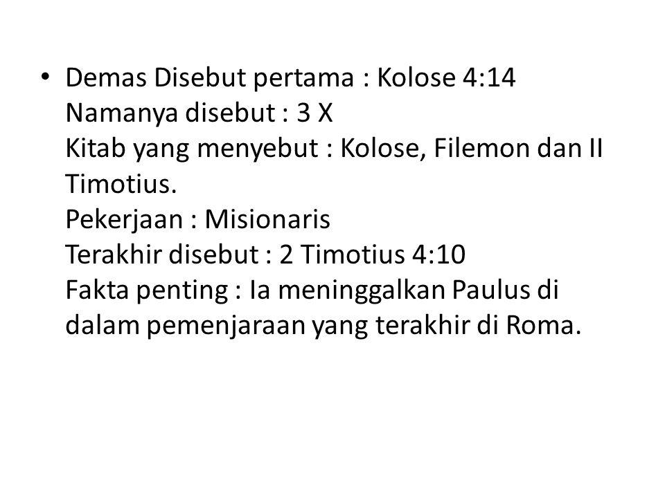 Demas Disebut pertama : Kolose 4:14 Namanya disebut : 3 X Kitab yang menyebut : Kolose, Filemon dan II Timotius. Pekerjaan : Misionaris Terakhir diseb