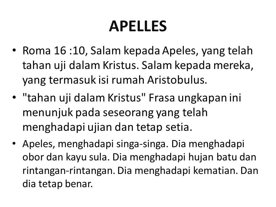 APELLES Roma 16 :10, Salam kepada Apeles, yang telah tahan uji dalam Kristus. Salam kepada mereka, yang termasuk isi rumah Aristobulus.