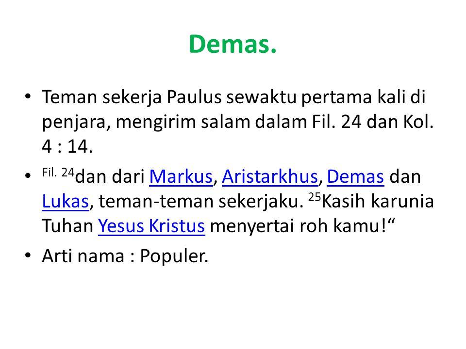 Demas. Teman sekerja Paulus sewaktu pertama kali di penjara, mengirim salam dalam Fil. 24 dan Kol. 4 : 14. Fil. 24 dan dari Markus, Aristarkhus, Demas