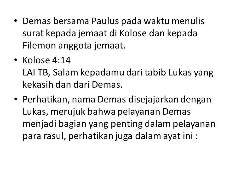 Demas bersama Paulus pada waktu menulis surat kepada jemaat di Kolose dan kepada Filemon anggota jemaat. Kolose 4:14 LAI TB, Salam kepadamu dari tabib