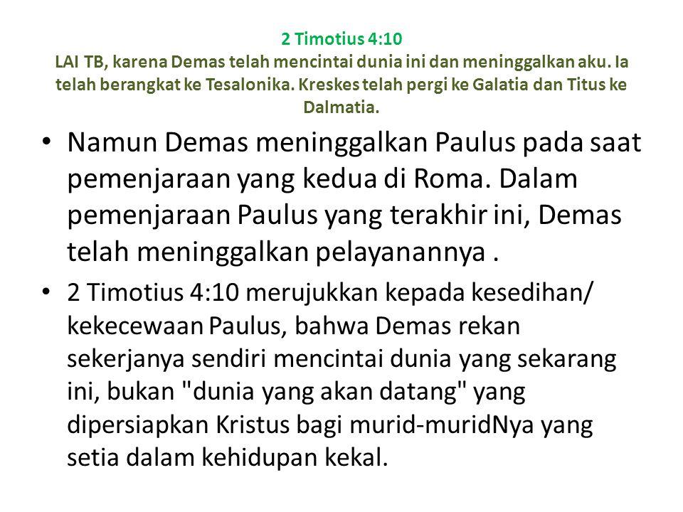 2 Timotius 4:10 LAI TB, karena Demas telah mencintai dunia ini dan meninggalkan aku. Ia telah berangkat ke Tesalonika. Kreskes telah pergi ke Galatia