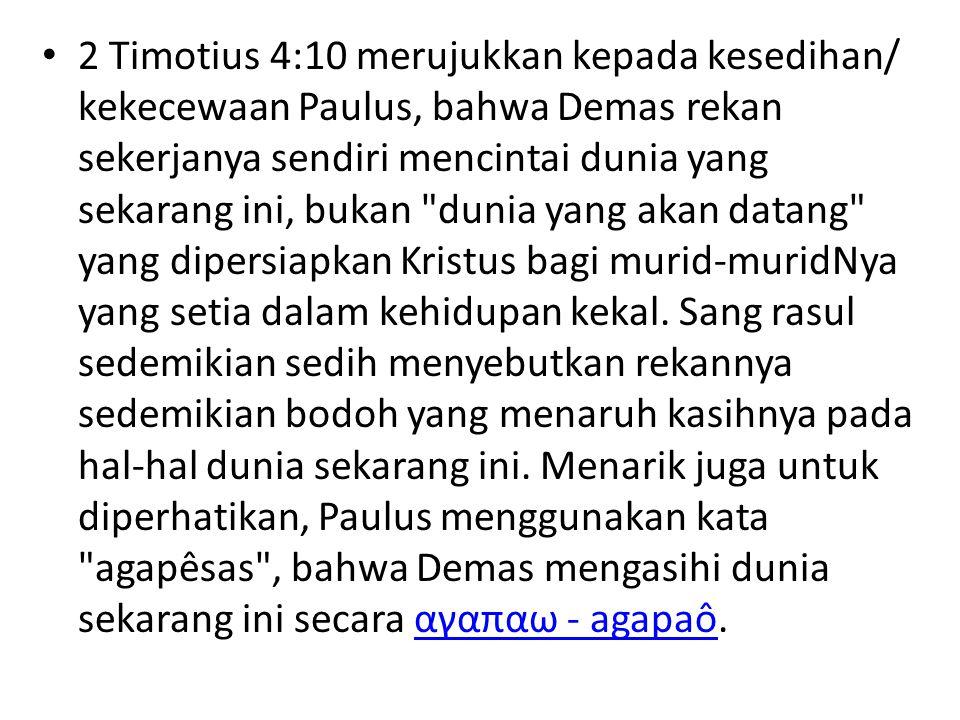 2 Timotius 4:10 merujukkan kepada kesedihan/ kekecewaan Paulus, bahwa Demas rekan sekerjanya sendiri mencintai dunia yang sekarang ini, bukan