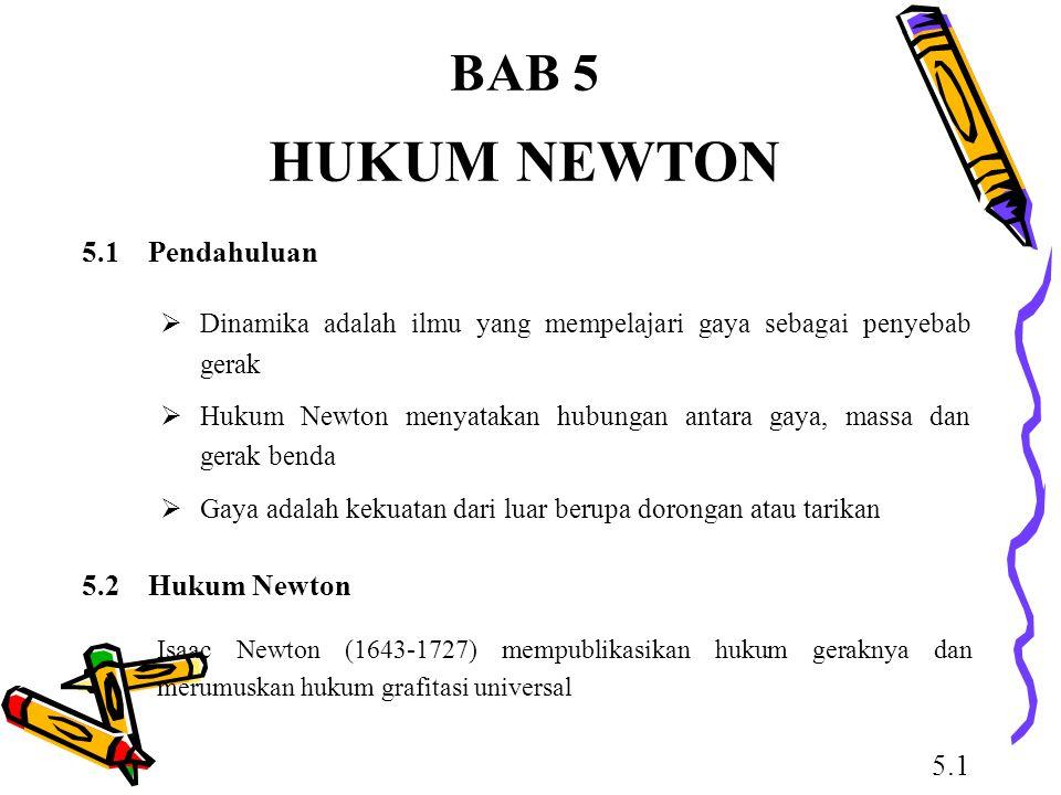 BAB 5 HUKUM NEWTON  Dinamika adalah ilmu yang mempelajari gaya sebagai penyebab gerak  Hukum Newton menyatakan hubungan antara gaya, massa dan gerak