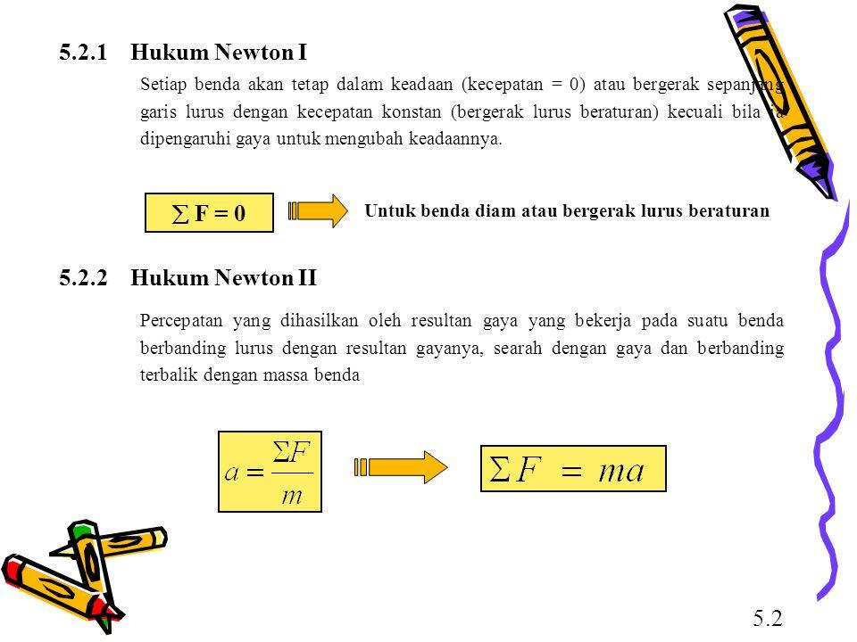 5.2.1 Hukum Newton I Setiap benda akan tetap dalam keadaan (kecepatan = 0) atau bergerak sepanjang garis lurus dengan kecepatan konstan (bergerak luru