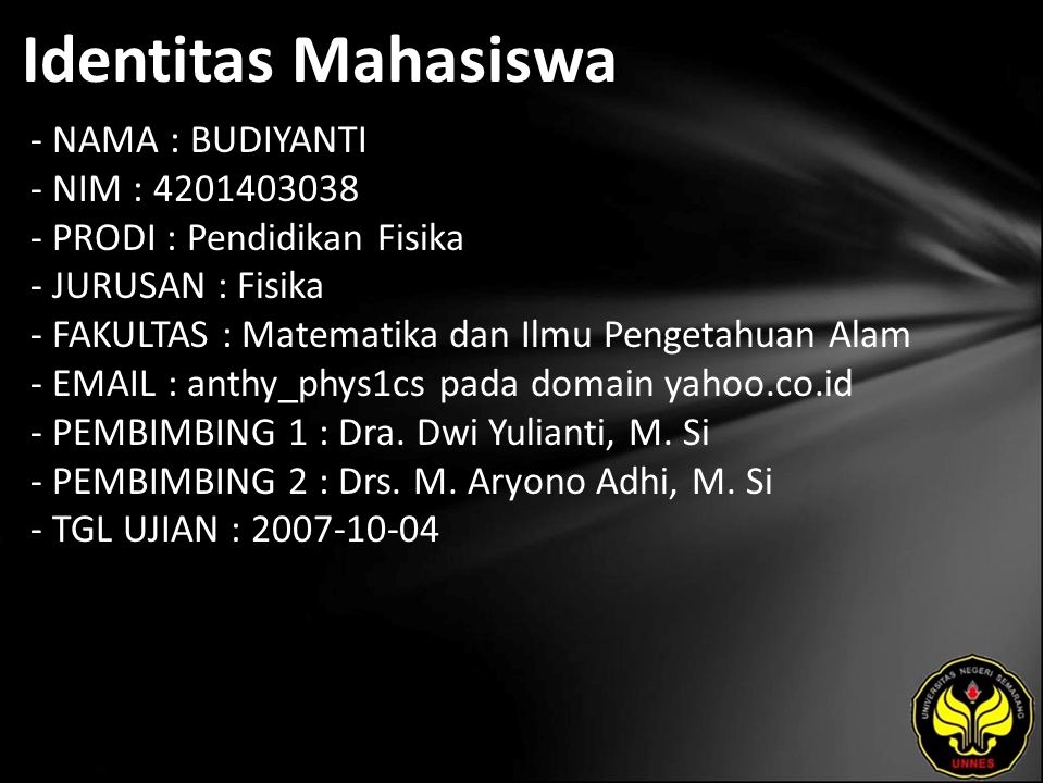 Identitas Mahasiswa - NAMA : BUDIYANTI - NIM : 4201403038 - PRODI : Pendidikan Fisika - JURUSAN : Fisika - FAKULTAS : Matematika dan Ilmu Pengetahuan Alam - EMAIL : anthy_phys1cs pada domain yahoo.co.id - PEMBIMBING 1 : Dra.